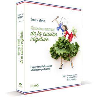 Nouveau Manuel de la Cuisine Végétale : La Gastronomie Française à la sauce super healthy écrit par Rebecca Leffler