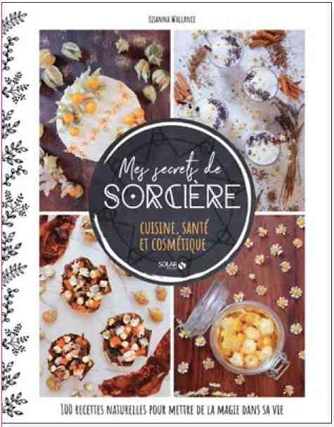 Mes secrets de sorcière Cuisine, santé et cosmétique : 100 recettes naturelles pour mettre de la magie dans sa vie écrit par Lisanna Wallance
