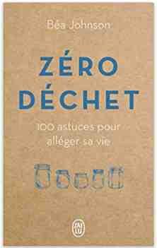 Zéro déchet : 100 astuces pour alléger sa vie écrit par Béa Johnson